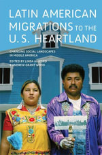 Latin American Migrations to the U.S. Heartland : Changing Social Landscapes in Middle America