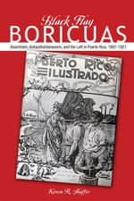 Black Flag Boricuas : Anarchism, Antiauthoritarianism, and the Left in Puerto Rico, 1897-1921 - Kirwin R. Shaffer