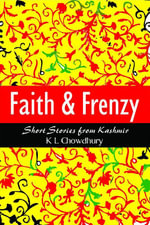Faith & Frenzy : Short Stories from Kashmir - K L Chowdhury
