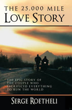 The 25,000 Mile Love Story : The Epic Story of the Couple Who Sacrificed Everything to Run the World - Serge Roetheli