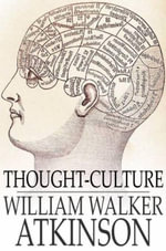Thought-Culture : Or Practical Mental Training - William Walker Atkinson