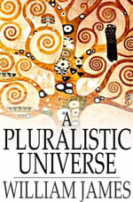 A Pluralistic Universe : Hibbert Lectures at Manchester College on the Present Situation in Philosophy - William James