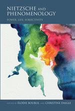 Nietzsche and Phenomenology : Power, Life, Subjectivity