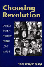 Choosing Revolution : Chinese Women Soldiers on the Long March - Helen Praeger Young