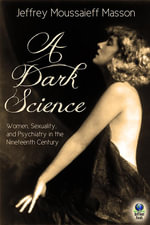 A Dark Science : Women, Sexuality and Psychiatry in the Nineteenth Century - Jeffrey Moussaieff Masson