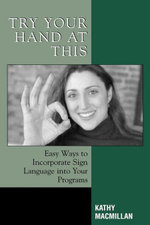 Try Your Hand at This : Easy Ways to Incorporate Sign Language into Your Programs - Kathy MacMillan