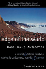 Edge of the World : Ross Island, Antarctica A Personal and Historical Narrative of Exploration, Adventure, Tragedy, and Survival