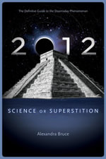 2012 : Science or Superstition (The Definitive Guide to the Doomsday Phenomenon) - Alexandra Bruce