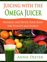 Juicing with the Omega Juicer : Nourish and Detox Your Body for Vitality and Energy - Deeter Annie