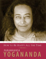 How to Be Happy All the Time : The Wisdom of Paramhansa Yogananda - Paramhansa Yogananda
