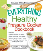 The Everything Healthy Pressure Cooker Cookbook : Includes Eggplant Caponata, Butternut Squash and Ginger Soup, Italian Herb and Lemon Chicken, Tomato - Laura Pazzaglia