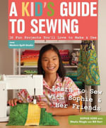 A Kid's Guide to Sewing : Learn to Sew with Sophie & Her Friends  16 Fun Projects You'll Love to Make & Use - Sophie Kerr