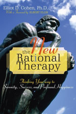 The New Rational Therapy : Thinking Your Way to Serenity, Success, and Profound Happiness - Elliot D. Cohen