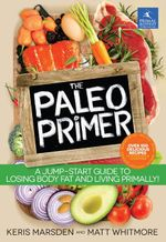 The Paleo Primer : A Jump-Start Guide to Losing Body Fat and Living Primally - Keris Marsden