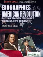 Biographies of the American Revolution : Benjamin Franklin, John Adams, John Paul Jones, and More - Britannica Educational Publishing