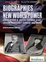 Biographies of the New World Power : Rutherford B. Hayes, Thomas Alva Edison, Margaret Sanger, and More - Britannica Educational Publishing