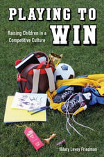 Playing to Win : Raising Children in a Competitive Culture - Hilary Levey Friedman