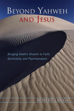 Beyond Yahweh and Jesus : Bringing Death's Wisdom to Faith, Spirituality, and Psychoanalysis - Robert Langs