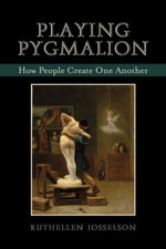 Playing Pygmalion : How People Create One Another - Ruthellen Josselson