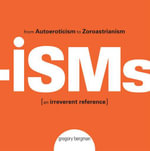 Isms : From Autoeroticism to Zoroastrianism--an Irreverent Reference - Gregory Bergman