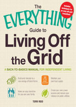 The Everything Guide to Living Off the Grid : A back-to-basics manual for independent living - Terri Reid