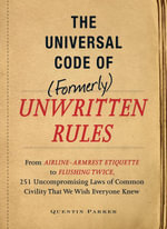 The Incontrovertible Code of (Formerly) Unwritten Rules : From Airline- Armrest Etiquette to Flushing Twice, 251 Universal Laws of Common Civility that - Quentin Parker