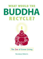 What Would the Buddha Recycle? : The Zen of Green Living - Rosemary Roberts