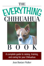 The Everything Chihuahua Book : A Complete Guide to Raising, Training, And Caring for Your Chihuahua - Joan Hustace Walker