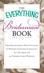 The Everything Bridesmaid Book : From bachelorette party planning to wedding ceremony etiquette - all you need for an unforgettable wedding - Holly Lefevre