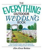 The Everything Outdoor Wedding Book : Choose the Perfect Location, Expect the Unexpected, And Have a Beautiful Wedding Your Guests Will Remember! - Kim Knox Beckius
