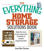The Everything Home Storage Solutions Book : Make the Most of Your Space With Hundreds of Creative Organizing Ideas - Iyna Bort Caruso