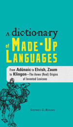 The Dictionary of Made-Up Languages : From Elvish to Klingon, The Anwa, Reella, Ealray, Yeht (Real) Origins of Invented Lexicons - Stephen D. Rogers