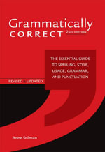 Grammatically Correct : The Essential Guide to Spelling, Style, Usage, Grammar, and Punctuation - Anne Stilman