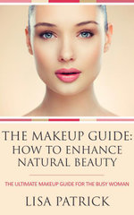 The Makeup Guide : How To Enhance Natural Beauty: The Ultimate Makeup Guide For The Busy Woman - Lisa Patrick