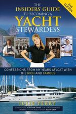 The Insiders' Guide to Becoming a Yacht Stewardess 2nd Edition : Confessions from My Years Afloat with the Rich and Famous - Julie Perry