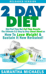 2 Day Diet : Diet Part Time But Full Time Results: The Ultimate 5:2 Step by Step Cheat Sheet on How To Lose Weight & Sustain It Now Revealed! -Reloade - Samantha Michaels