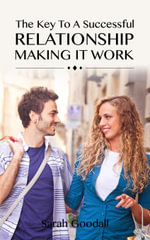 The Key To A Successful Relationship- Making It Work : How To Start And Maintain A Relationship - Sarah Goodall