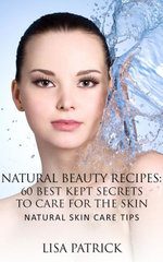 Natural Beauty Recipes : 60 Best Kept Secrets To Care For The Skin: Natural Skin Care Tips - Lisa Patrick