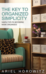 The Key To Organized Simplicity : Simple Tips To Becoming More Organized - Ariel Horowitz