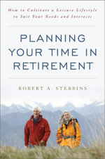 Planning Your Time in Retirement : How to Cultivate a Leisure Lifestyle to Suit Your Needs and Interests - Robert A. Stebbins