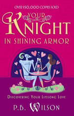 Your Knight in Shining Armor : Discovering Your Lifelong Love - P.B. Wilson