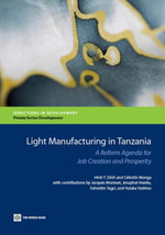 Light Manufacturing in Tanzania : A Reform Agenda for Job Creation and Prosperity - Hinh T. Dinh