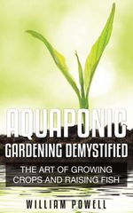 Aquaponic Gardening Demystified : The Art Of Growing Crops And Raising Fish - William Powell
