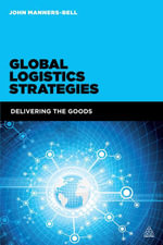 Global Logistics Strategies : Delivering the Goods - John Manners-Bell