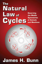 The Natural Law of Cycles : Governing the Mobile Symmetries of Animals and Machines - James H. Bunn
