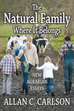 The Natural Family Where It Belongs : New Agrarian Essays - Allan C. Carlson