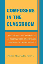 Composers in the Classroom : A Bio-Bibliography of Composers at Conservatories, Colleges, and Universities in the United States - James Michael Floyd