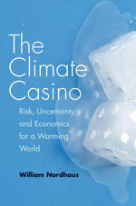 The Climate Casino : Risk, Uncertainty, and Economics for a Warming World - William D. Nordhaus