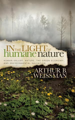 In the Light of Humane Nature : Human Values, Nature, the Green Economy, and Environmental Salvation - Arthur B. Weissman