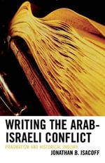 Writing the Arab-Israeli Conflict : Pragmatism and Historical Inquiry - Jonathan B. Isacoff